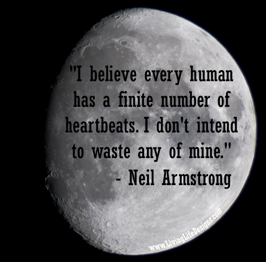 "Wise words from Neil Armstrong ""I believe every human has a finite number of heartbeats. I don't intend to waste any of mine."""